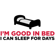 I m good in bed. I can sleep for days!