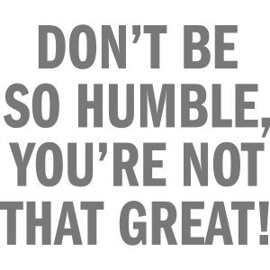 Don't be so humble...