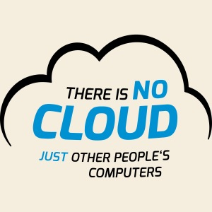 There is no cloud just other people s computers