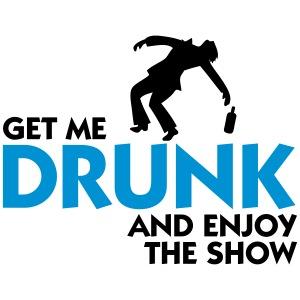 Gib mir Alkohol und genieß die Show!
