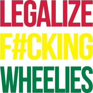 LEGALIZE F#CKING WHEELIES