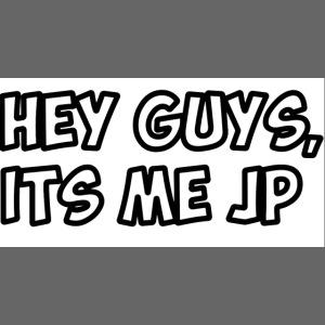 HEY GUYS ITS ME JP