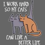 I work hard so my cats can live a better life (da
