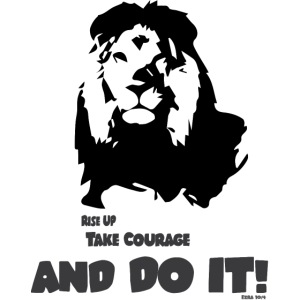 Rise up, take courage and do it!