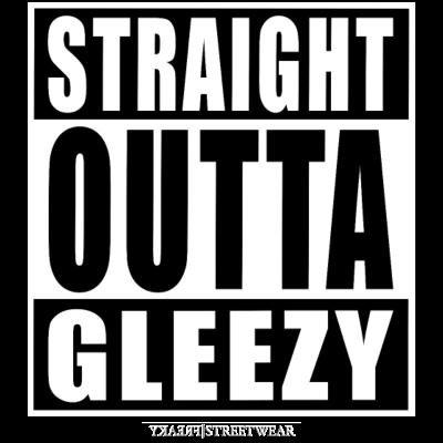 straight outta gleezy - More freaky Design-Prints? Check the shop!  www.freakystreetwear.de (EU) www.freakystreetwear.com (US, Canada, Australia) - straight outta,straight,Streetwear,Sprüche,Redewendung,Rapper,Mönchengladbach,Musik,Logos,Hip-Hop,Gladbach,Ghetto,Freaky,Freak