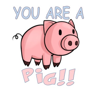 YOU ARE A PIG! T-SHIRT