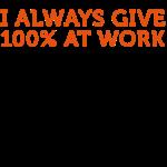 Ich gebe immer 100 Prozent bei der Arbeit!