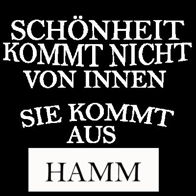 Hamm - Schönheit kommt nicht von innen sondern aus Hamm. - stadt hamm,i love hamm,hamm,ich liebe hamm,hamm shirt