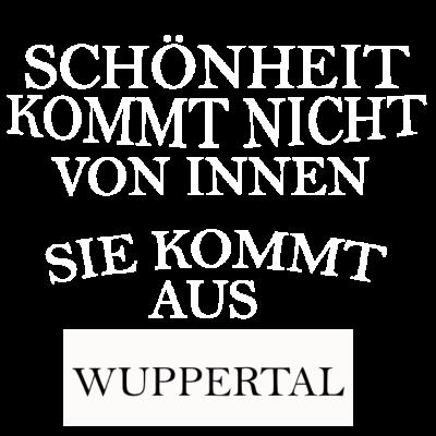 Wuppertal - Schönheit kommt nicht von innen sondern aus Wuppertal. - Schönheit aus Wuppertal,i love wuppertal,Wuppertal,Wuppertaler,ich liebe wuppertal,Wuppertalerin