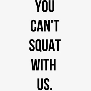 You can't squat with us.