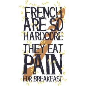 French are so hard...., they eat pain for breakfas