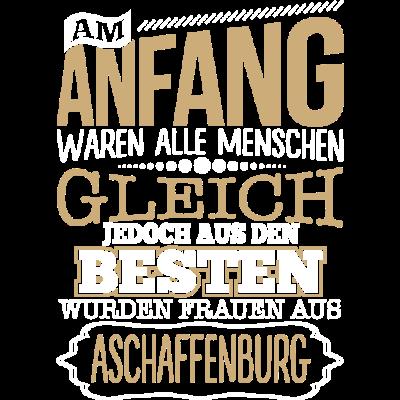 ASCHAFFENBURG, wo die Besten Frauen herkommen - ASCHAFFENBURG, wo die Besten Frauen herkommen - lustige,lustig,Stadt,Sprüche,Spruch,Ort,Frauen,Frau,Besten,ASCHAFFENBURG