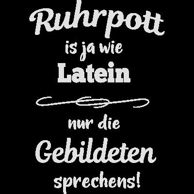 Ruhrpott is ja wie Latein - Ruhrpott is ja wie Latein - nur die Gebildeten sprechens! Für alle ausm Ruhrpott und die, dies gern wären - Zeche,Ruhrpöttisch,Ruhrpott,Ruhri,Ruhrgebiet,Oberhausen,Nordrhein-Westfalen,NRW,Heimatliebe,Essen,Dortmund,Bochum