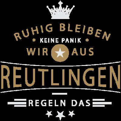 Ruhig bleiben Reutlingen - Ruhig bleiben, keine Panik, wir aus Reutlingen regeln das - Reutlingerin,Reutlinger,Reutlingen,07127,07121,07072