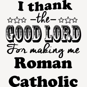 I THANK THE GOOD LORD FOR MAKING ME ROMAN CATHOLIC
