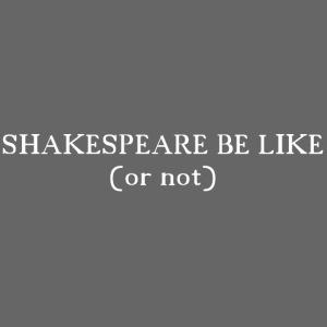 T Shirt Shakespeare be like