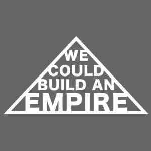 We Could Build an Empire
