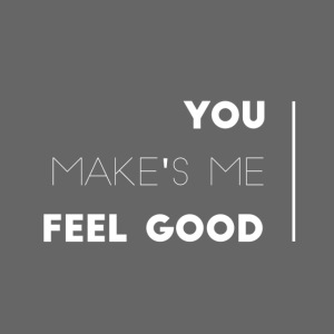You make's me feel good