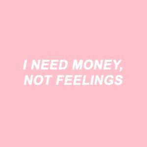 I NEED MONEY NOT FEELINGS png