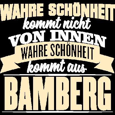 BAMBERG - Schönheit  - WAHRE SCHÖNHEIT KOMMT NICHT  VON INNEN  WAHRE SCHÖNHEIT KOMMT AUS  BAMBERG - witzig,lustig,innere Werte,besten,Städte,Stolz,Stadt,Sprüche,Spruch,Schöhnheit,Nationalstolz,Menschen,Liebe,Liebe,Land,Deutschland,BAMBERG