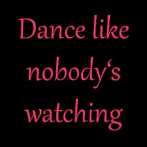 Dance Like nobody is is watching