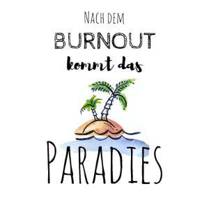 Nach dem Burnout kommt das Paradies