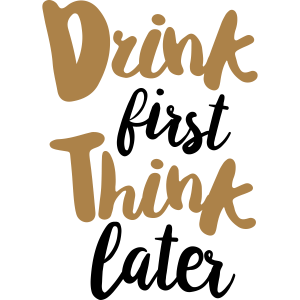 Trinke zuerst denke später