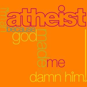 im an atheist because god made me this way