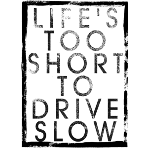 LIFE S TOO SHORT TO DRIVE SLOW
