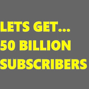 Lets Get 50 Billion Subscribers