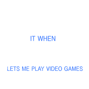 I LOVE IT WHEN MY WIFE LETS ME PLAY GAMES