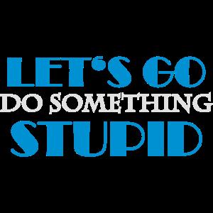 Let's go do something stupid