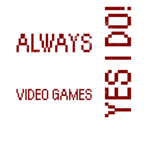 I DON T ALWAYS PLAY VIDEO GAMES
