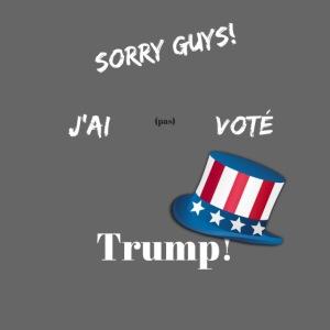 Sorry guys! J'ai pas voté Trump!