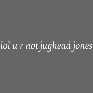 lol u r not jughead jones