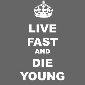 LIVE FAST AND DIE YOUNG