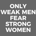 #OnlyWeakMenFearStrongWomen