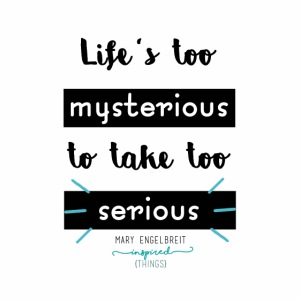Mary Engelbreit`s Quote - Life`s too serious