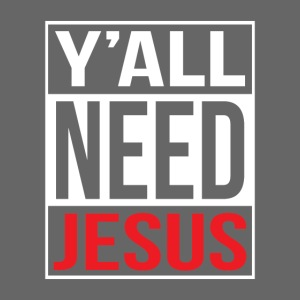 Y'all need Jesus - christian faith