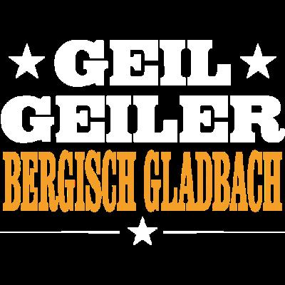 BERGISCH GLADBACH - geil - Geil Geiler BERGISCH GLADBACH - stolz,sex,lustig,geil,feiern,Verein,Urlaub,Sprüche,Schützenfest,Party,Orte,Ort,Männer,Land,Kirmes,Heimat,Frauen,Einheit,Dorfleben,Dorf,Deutschland,BERGISCH GLADBACH