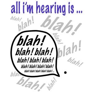 all im hearing is blah blah blah