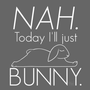 NAH. Today I'll bunny.