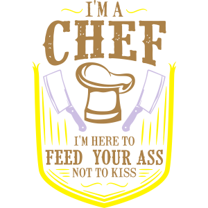 Im a Chef im here to Feed your Ass not to Kiss