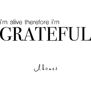 I'm alive therefore im grateful