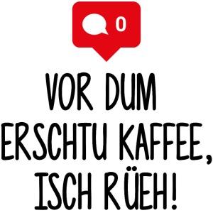 VOR DUM ERSCHTU KAFFEE ISCH RÜEH!