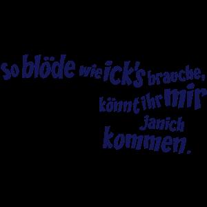 So blöde wie ick`s brauche..., 2c, Berliner, Spr-vatertag männerabend streit,türsteher spaß feierabend,spaß späße männertag,sommer sommerurlaub party,security alkohol heirat,mund anzüglich küssen,mallorca junggesellenabschied männerabend,malle trinken hochzeit,malle mallorca ibiza,luft lustige comics,junggesellinnenabschied lustig PARTY,geschenk festival geburtstag,festival team mädchenabend,feiern männer freund,coole comic faust,bär Fernsehturm Alex,braut cool humor,berlin tag nacht,Zitate Brandenburg Potsdam,Mundart Redensart Spruch,Kreuzberg Hauptstadt,Fun wiesn oktoberfest,Dialekt Slang,Berliner Sprüche Berlin,Ausdruck icke ick-