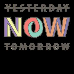 NOW YESTERDAY TOMORROW