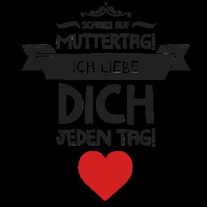 Scheiß auf Muttertag! Ich liebe dich jeden Tag!