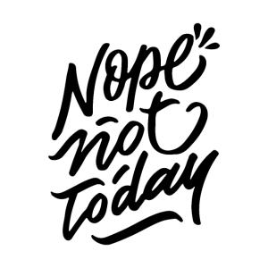 Nope Not Today