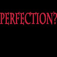 Perfection? Fukkit!!!